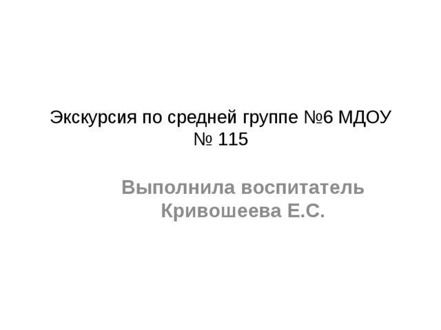 Экскурсия по средней группе №6 МДОУ № 115 Выполнила воспитатель Кривошеева Е.С.
