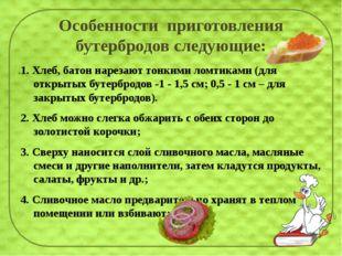 Особенности приготовления бутербродов следующие: 1. Хлеб, батон нарезают тон