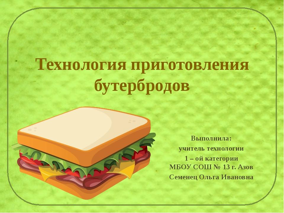 Технология приготовления бутербродов Выполнила: учитель технологии 1 – ой кат...