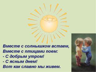 Вместе с солнышком встаем, Вместе с птицами поем: - С добрым утром! - С ясным