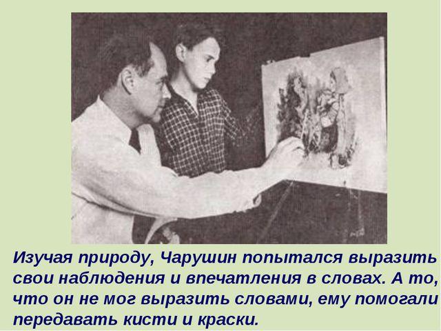 Изучая природу, Чарушин попытался выразить свои наблюдения и впечатления в сл...