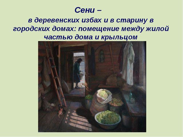 в деревенских избах и в старину в городских домах: помещение между жилой част...