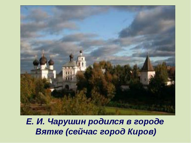 Е. И. Чарушин родился в городе Вятке (сейчас город Киров)