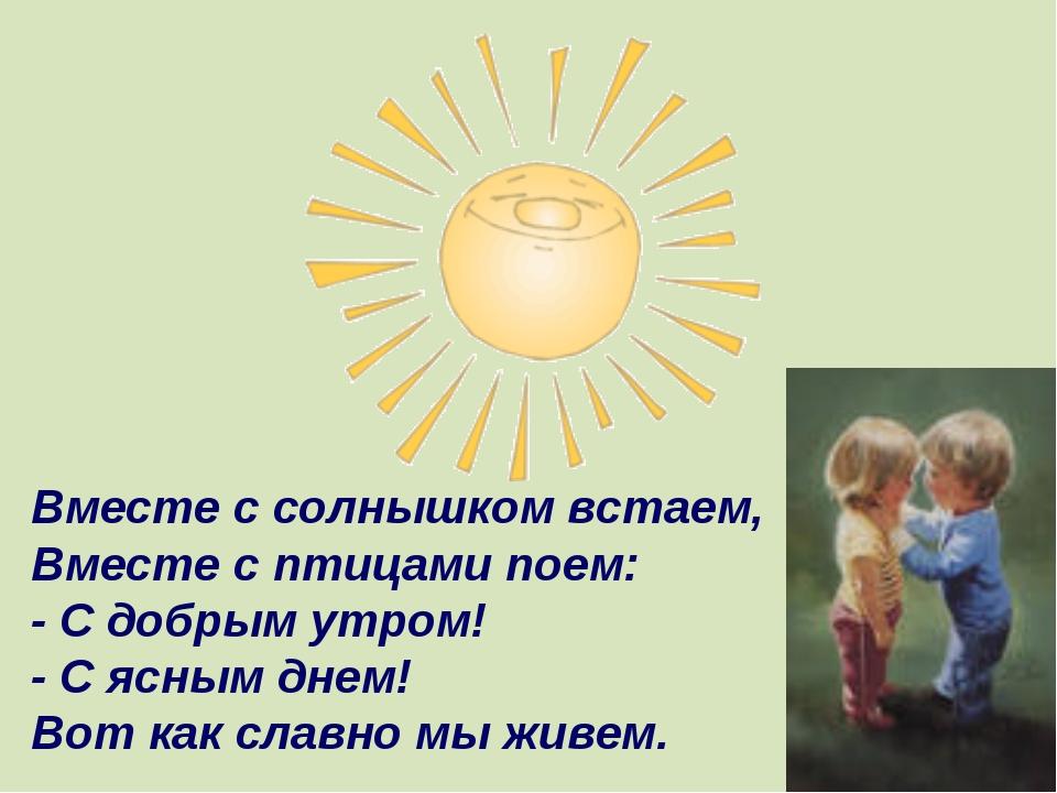 Вместе с солнышком встаем, Вместе с птицами поем: - С добрым утром! - С ясным...