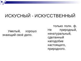 ИСКУСНЫЙ - ИСКУССТВЕННЫЙ Умелый, хорошо знающий своё дело. только полн. ф. Не