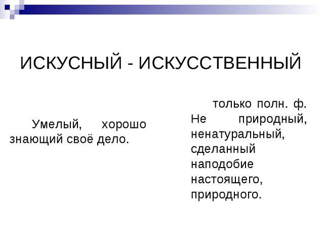 ИСКУСНЫЙ - ИСКУССТВЕННЫЙ Умелый, хорошо знающий своё дело. только полн. ф. Не...