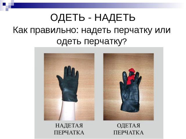 ОДЕТЬ - НАДЕТЬ Как правильно: надеть перчатку или одеть перчатку?
