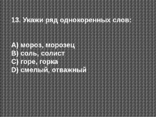 13. Укажи ряд однокоренных слов: А) мороз, морозец В) соль, солист С) горе, г