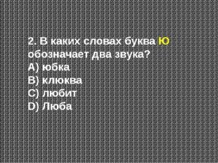 2. В каких словах буква Ю обозначает два звука? А) юбка В) клюква С) любит D)