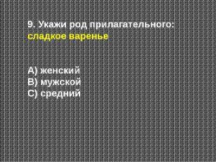 9. Укажи род прилагательного: сладкое варенье А) женский В) мужской С) средний