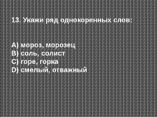 13. Укажи ряд однокоренных слов: А) мороз, морозец В) соль, солист С) горе, г...