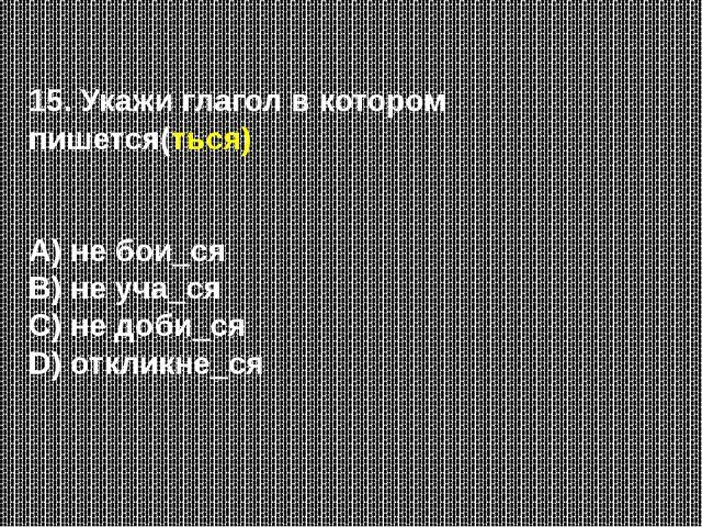 15. Укажи глагол в котором пишется(ться) А) не бои_ся В) не уча_ся С) не доби...