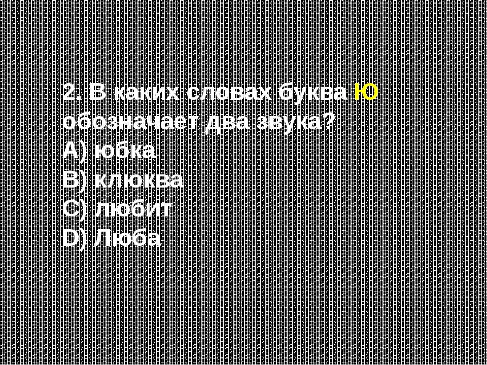 2. В каких словах буква Ю обозначает два звука? А) юбка В) клюква С) любит D)...