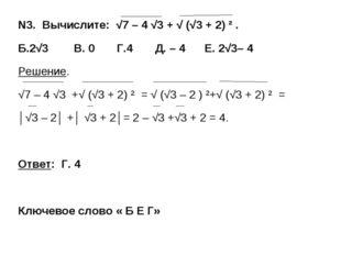 N3. Вычислите: √7 – 4 √3 + √ (√3 + 2) ² . Б.2√3 В. 0 Г.4 Д. – 4 Е. 2√3– 4 Реш
