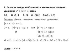 2. Разность между наибольшим и наименьшим корнями уравнения х² + │x│= ½ равна