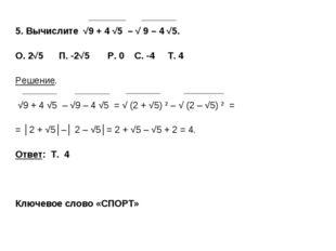5. Вычислите √9 + 4 √5 – √ 9 – 4 √5. О. 2√5 П. -2√5 P. 0 C. -4 Т. 4 Решение.