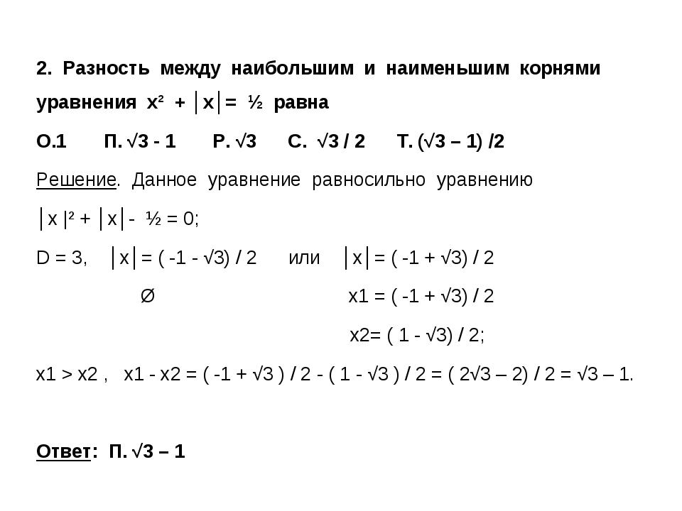 2. Разность между наибольшим и наименьшим корнями уравнения х² + │x│= ½ равна...