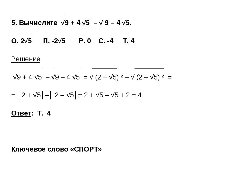 5. Вычислите √9 + 4 √5 – √ 9 – 4 √5. О. 2√5 П. -2√5 P. 0 C. -4 Т. 4 Решение....