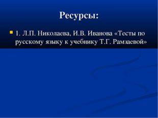 Ресурсы: 1. Л.П. Николаева, И.В. Иванова «Тесты по русскому языку к учебнику