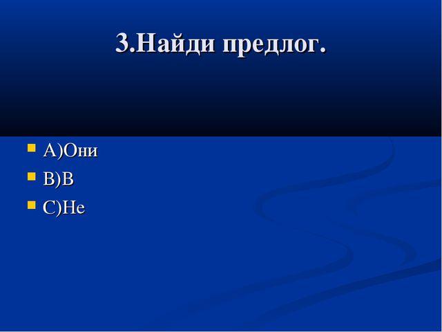 3.Найди предлог. А)Они В)В С)Не