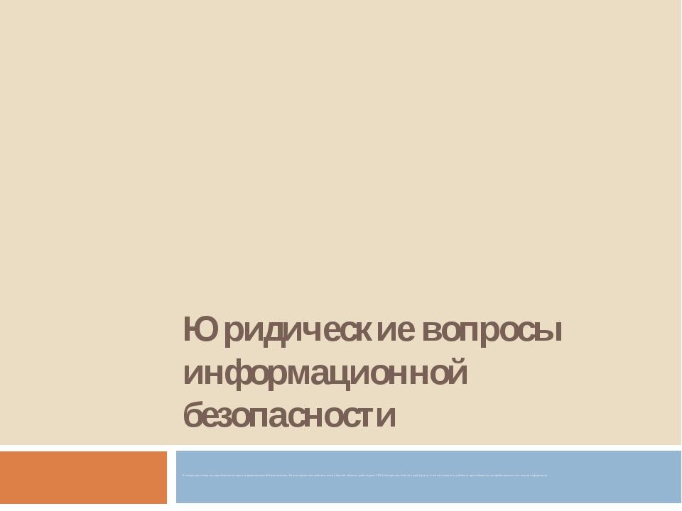 Юридические вопросы информационной безопасности В лекции рассмотрены юридичес...