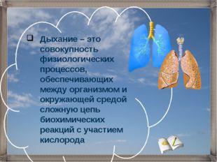Дыхание – это совокупность физиологических процессов, обеспечивающих между ор