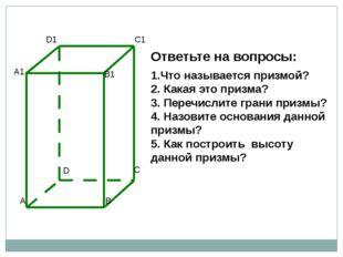 Ответьте на вопросы: 1.Что называется призмой? 2. Какая это призма? 3. Перечи