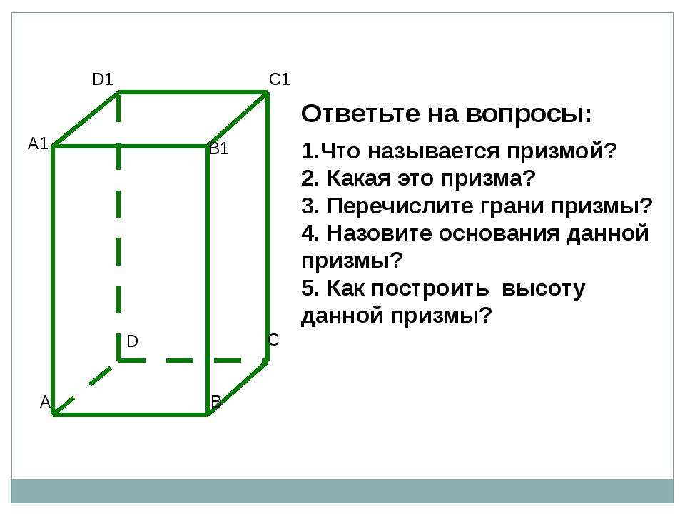 Ответьте на вопросы: 1.Что называется призмой? 2. Какая это призма? 3. Перечи...