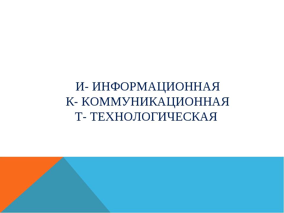 И- ИНФОРМАЦИОННАЯ К- КОММУНИКАЦИОННАЯ Т- ТЕХНОЛОГИЧЕСКАЯ