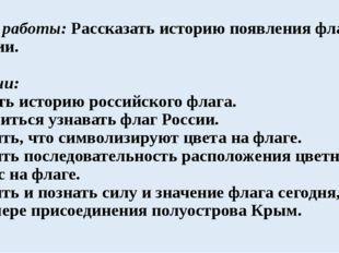 Цель работы: Рассказать историю появления флага России. Задачи: Узнать истори