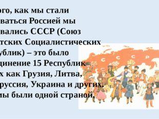 До того, как мы стали называться Россией мы назывались СССР (Союз Советских С