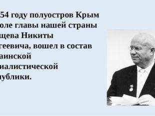 В 1954 году полуостров Крым по воле главы нашей страны Хрущева Никиты Сергее