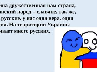 Украина дружественная нам страна, украинский народ – славяне, так же, как и р