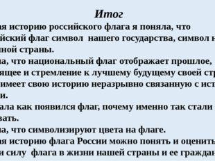 Итог Изучая историю российского флага я поняла, что российский флаг символ на