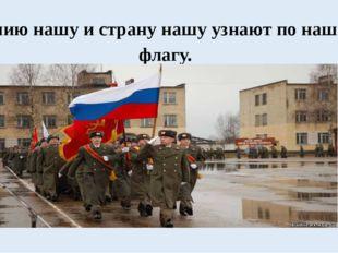 Армию нашу и страну нашу узнают по нашему флагу.