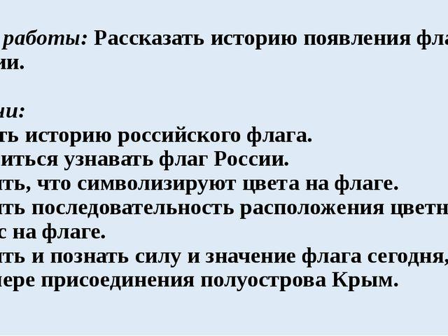 Цель работы: Рассказать историю появления флага России. Задачи: Узнать истори...
