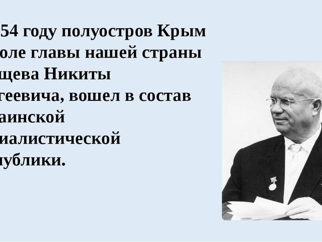В 1954 году полуостров Крым по воле главы нашей страны Хрущева Никиты Сергее...