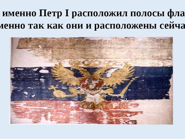 И именно Петр I расположил полосы флага именно так как они и расположены сейч...