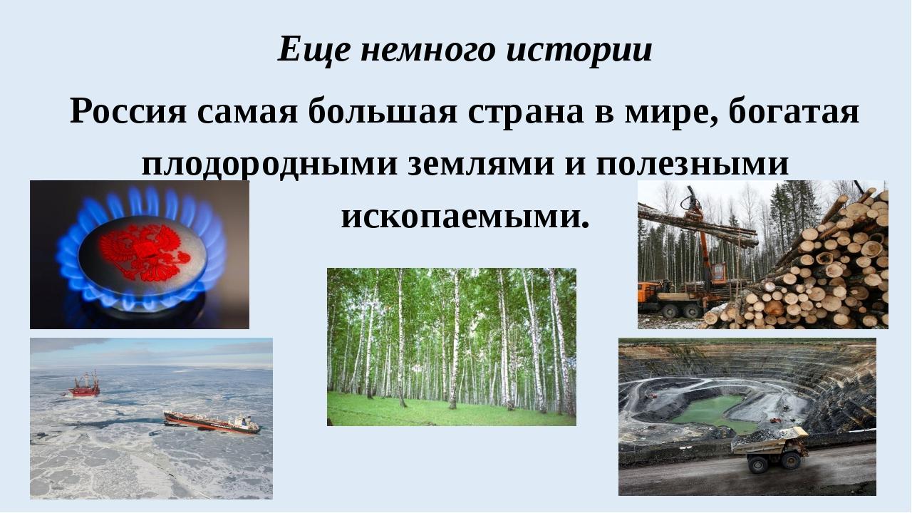 Еще немного истории Россия самая большая страна в мире, богатая плодородными...