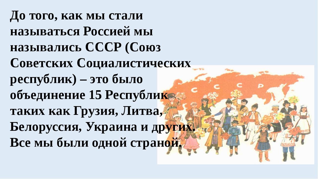 До того, как мы стали называться Россией мы назывались СССР (Союз Советских С...