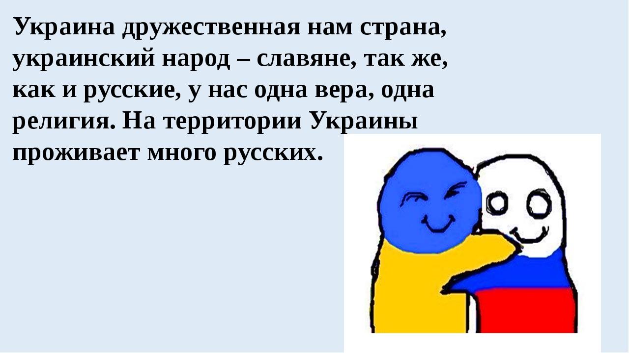 Украина дружественная нам страна, украинский народ – славяне, так же, как и р...