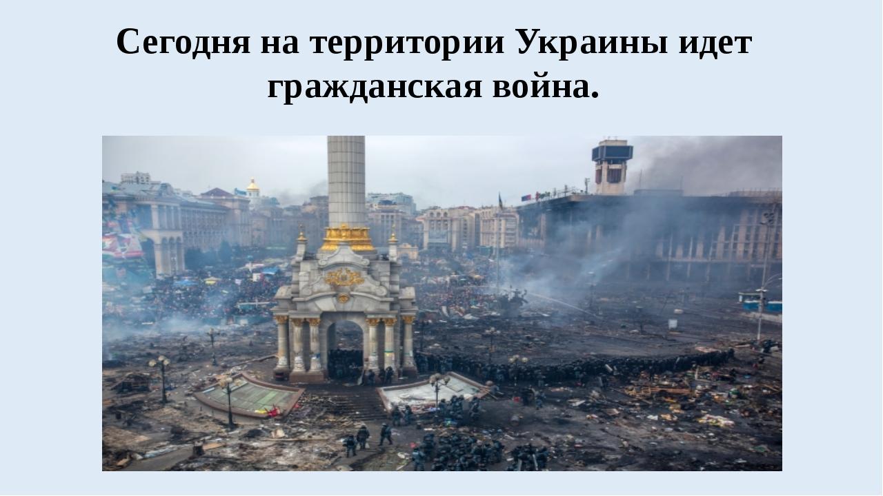 Сегодня на территории Украины идет гражданская война.