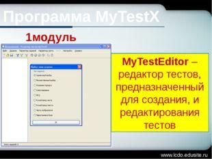 www.lcdo.edusite.ru Программа MyTestX 1модуль MyTestEditor – редактор тестов,