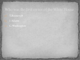 T.Roosevelt J.Adams G.Washington Who was the first owner of the White House