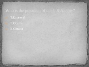 T.Roosevelt B.Obama B.Clinton Who is the president of the U.S.A. now?