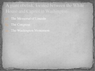 The Memorial of Lincoln The Congress The Washington Monument A giant obelisk,