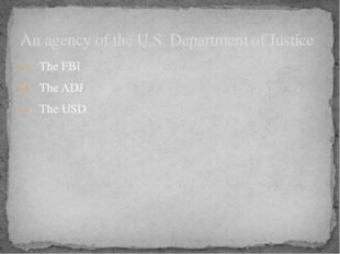 The FBI The ADJ The USD An agency of the U.S. Department of Justice