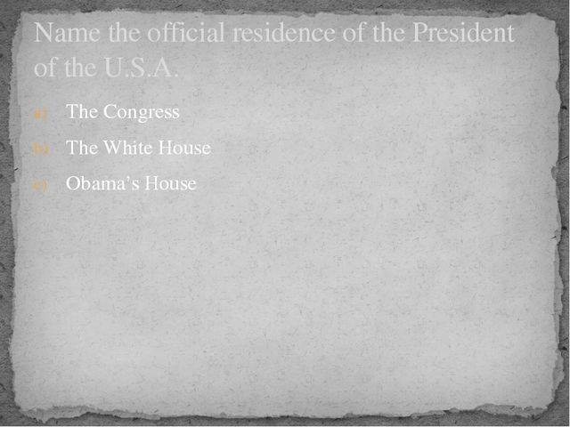 The Congress The White House Obama's House Name the official residence of the...