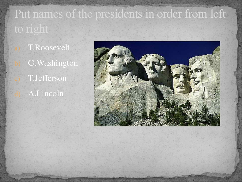 T.Roosevelt G.Washington T.Jefferson A.Lincoln Put names of the presidents in...