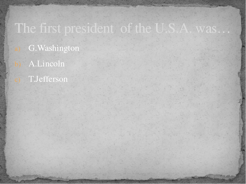 G.Washington A.Lincoln T.Jefferson The first president of the U.S.A. was…